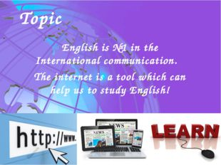 English is №1 in the International communication. The internet is a tool whic