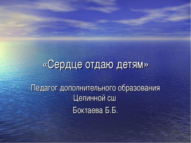 «Сердце отдаю детям» Педагог дополнительного образования Целинной сш Боктаева...