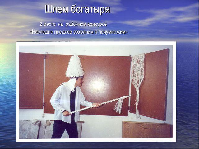 Шлем богатыря 2 место на районном конкурсе «Наследие предков сохраним и приу...