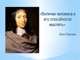 «Величие человека в его способности мыслить» Блез Паскаль