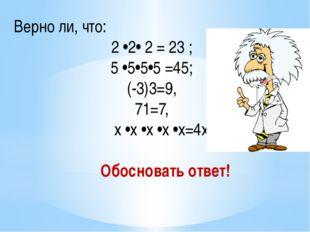Верно ли, что: 2 •2• 2 = 23 ; 5 •5•5•5 =45; (-3)3=9, 71=7, x •x •x •x •x=4x