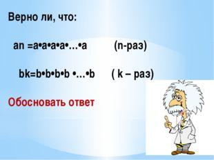 Верно ли, что: an =a•a•a•a•…•а (n-раз) bk=b•b•b•b •…•b ( k – раз) Обосновать