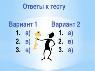 Ответы к тесту Вариант 1 а) в) в) Вариант 2 а) в) а)
