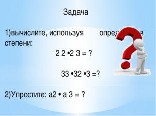 Задача 1)вычислите, используя определения степени: 2 2 •2 3 = ? 33 •32 •3 =?