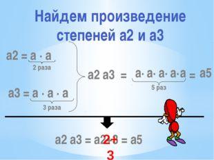 a2 = a · a 2 раза a3 = a · a · a 3 раза a2 a3 = 5 раз a2 a3 = a2+3 = a5 2+3 a