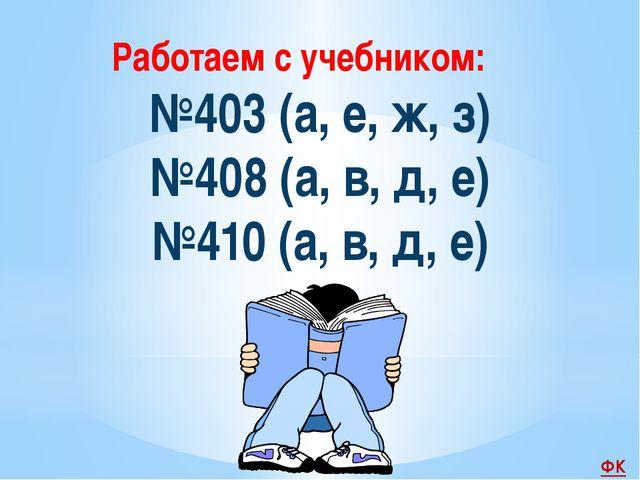 №403 (а, е, ж, з) №408 (а, в, д, е) №410 (а, в, д, е) Работаем с учебником: ФК