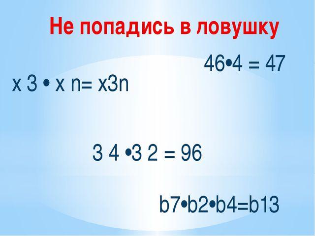 х 3 • х n= х3n 3 4 •3 2 = 96 46•4 = 47 b7•b2•b4=b13 Не попадись в ловушку
