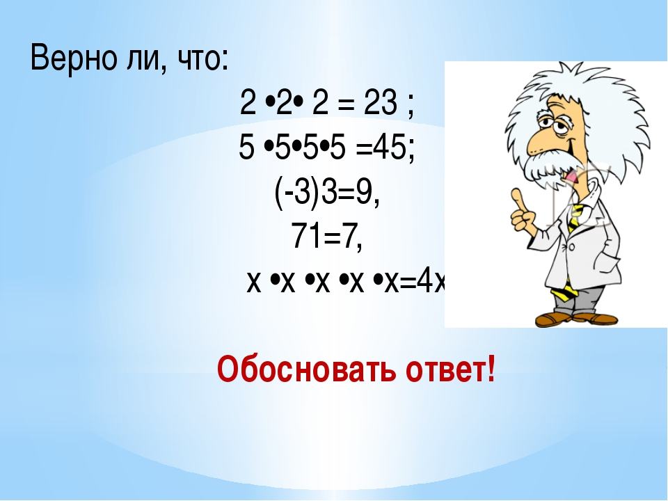 Верно ли, что: 2 •2• 2 = 23 ; 5 •5•5•5 =45; (-3)3=9, 71=7, x •x •x •x •x=4x...