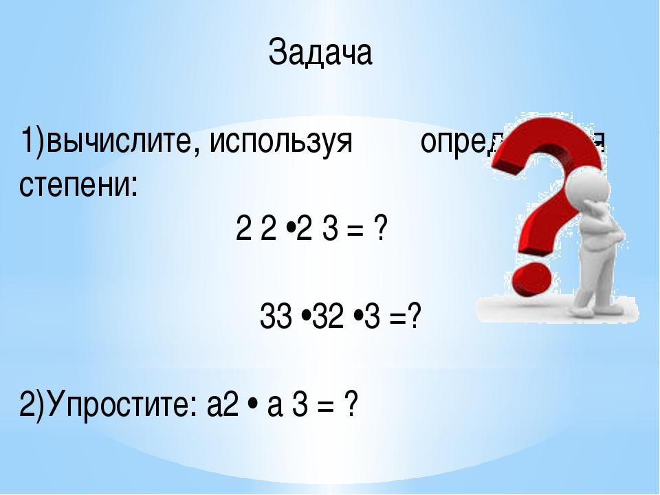 Задача 1)вычислите, используя определения степени: 2 2 •2 3 = ? 33 •32 •3 =?...