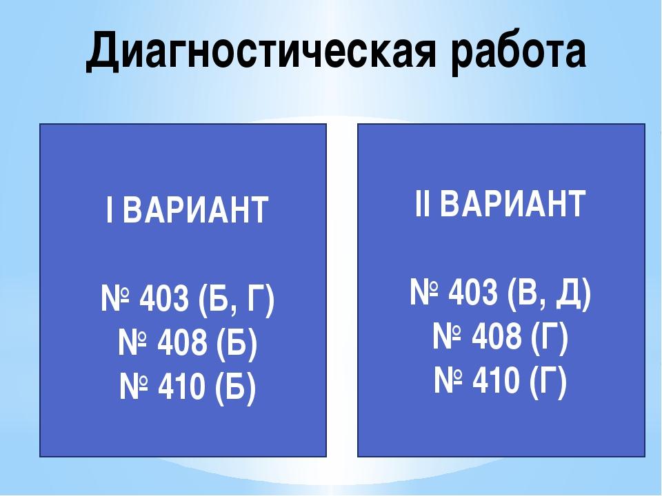 Диагностическая работа II ВАРИАНТ № 403 (В, Д) № 408 (Г) № 410 (Г) I ВАРИАНТ...