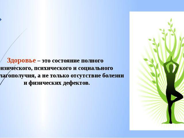 Здоровье – это состояние полного физического, психического и социального бла...