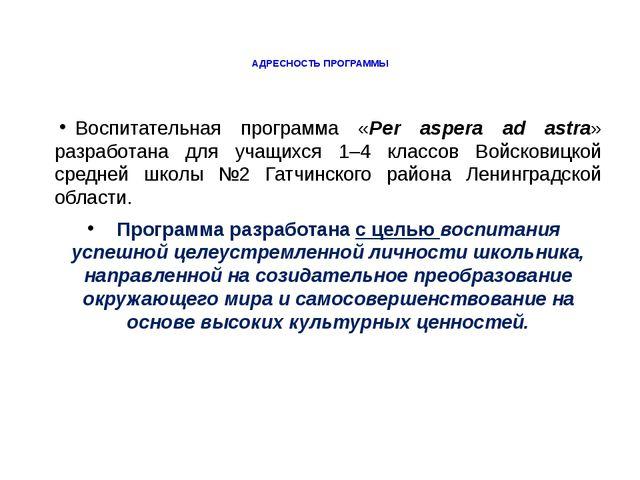 АДРЕСНОСТЬ ПРОГРАММЫ Воспитательная программа «Per aspera ad astra» разработа...