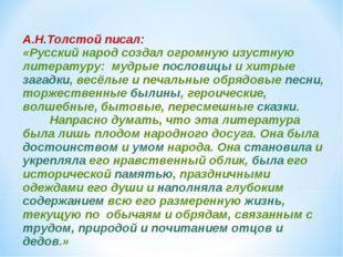 А.Н.Толстой писал: «Русский народ создал огромную изустную литературу: мудрые