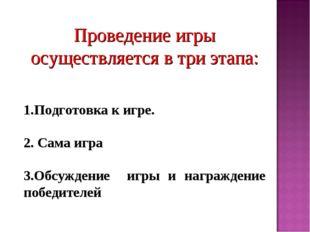 Проведение игры осуществляется в три этапа: Подготовка к игре. 2. Сама игра 3