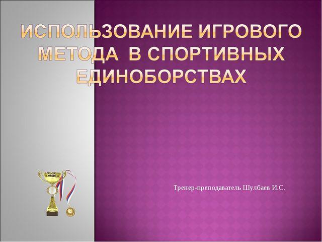 Тренер-преподаватель Шулбаев И.С.
