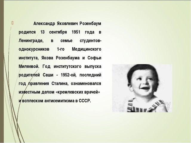 Александр Яковлевич Розенбаум родился 13 сентября 1951 года в Ленинграде, в...