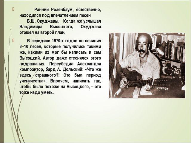 Ранний Розенбаум, естественно, находился под впечатлением песен Б.Ш. Окуджав...