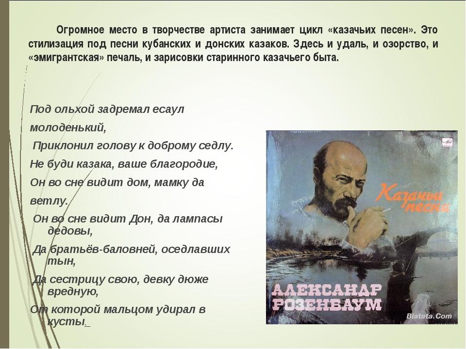 Огромное место в творчестве артиста занимает цикл «казачьих песен». Это стил...