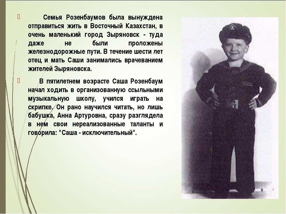 Семья Розенбаумов была вынуждена отправиться жить в Восточный Казахстан, в о...