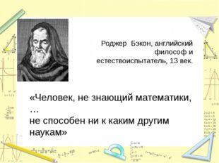 «Человек, не знающий математики, … не способен ни к каким другим наукам» Род