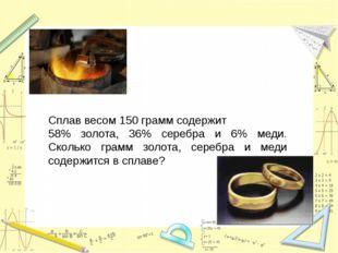 Сплав весом 150 грамм содержит 58% золота, 36% серебра и 6% меди. Сколько гр