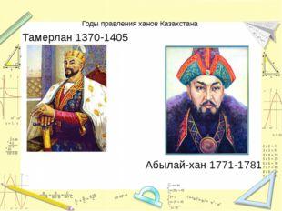 Годы правления ханов Казахстана Тамерлан 1370-1405 Абылай-хан 1771-1781