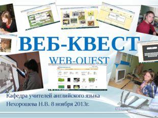 ВЕБ-КВЕСТ WEB-QUEST Кафедра учителей английского языка Нехорошева Н.В. 8 нояб