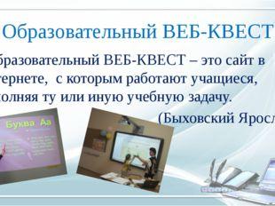 Образовательный ВЕБ-КВЕСТ Образовательный ВЕБ-КВЕСТ – это сайт в Интернете, с