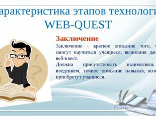 Характеристика этапов технологии WEB-QUEST Заключение Заключение - краткое оп