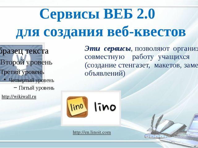 Сервисы ВЕБ 2.0 для создания веб-квестов http://wikiwall.ru http://en.linoit....