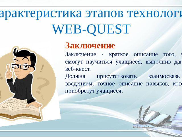 Характеристика этапов технологии WEB-QUEST Заключение Заключение - краткое оп...