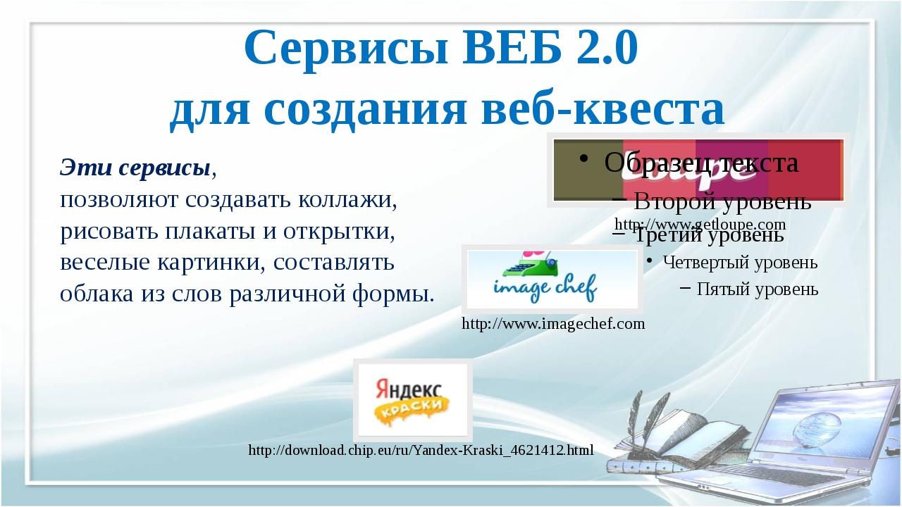 Сервисы ВЕБ 2.0 для создания веб-квеста http://www.getloupe.com http://www.im...