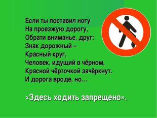 Если ты поставил ногу На проезжую дорогу, Обрати вниманье, друг: Знак дорожн