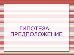 ГИПОТЕЗА- ПРЕДПОЛОЖЕНИЕ