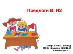 Предлоги В, ИЗ Автор: учитель-логопед МБОУ г.Иркутска СОШ №42 Македонская Н.П.