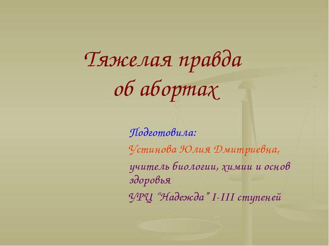 Тяжелая правда об абортах Подготовила: Устинова Юлия Дмитриевна, учитель биол...