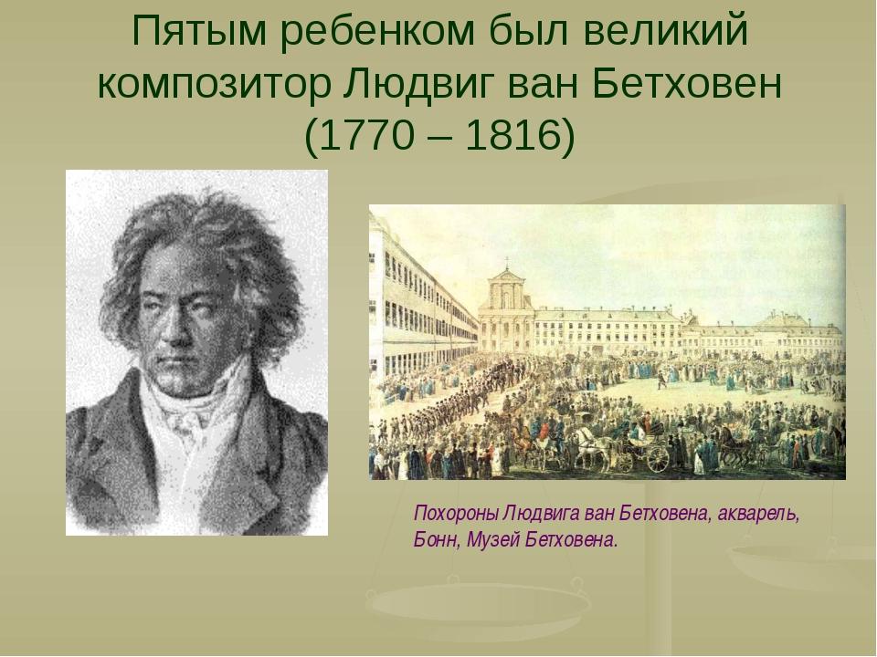Пятым ребенком был великий композитор Людвиг ван Бетховен (1770 – 1816) Похор...