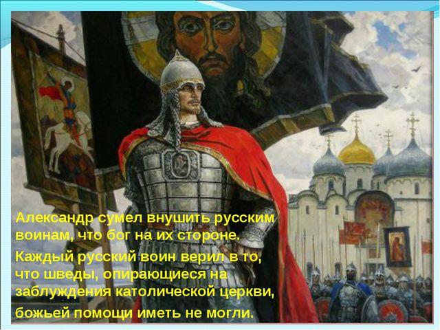 Александр сумел внушить русским воинам, что бог на их стороне. Каждый русский...