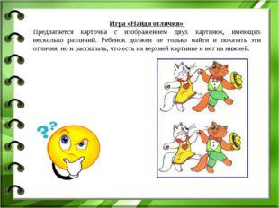 Игра «Найди отличия» Предлагается карточка с изображением двух картинок, имею