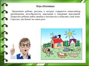Игра «Нелепицы» Предложите ребенку рисунки, в которых содержатся какие-нибудь