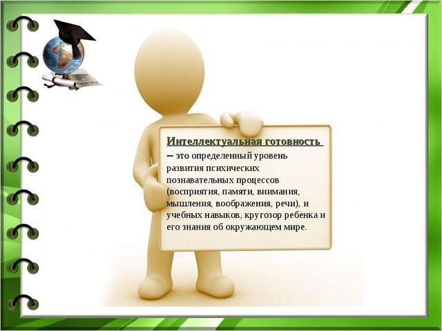 Интеллектуальная готовность – это определенный уровень развития психических п...