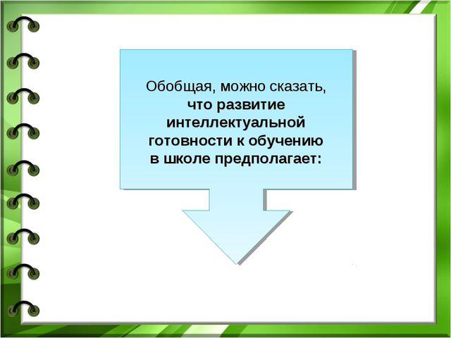 Обобщая, можно сказать, что развитие интеллектуальной готовности к обучению в...