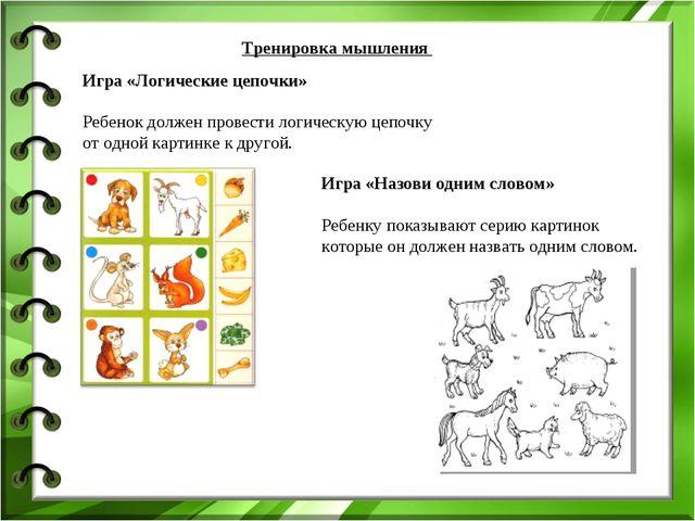 Тренировка мышления  Игра «Логические цепочки» Ребенок должен провести логич...
