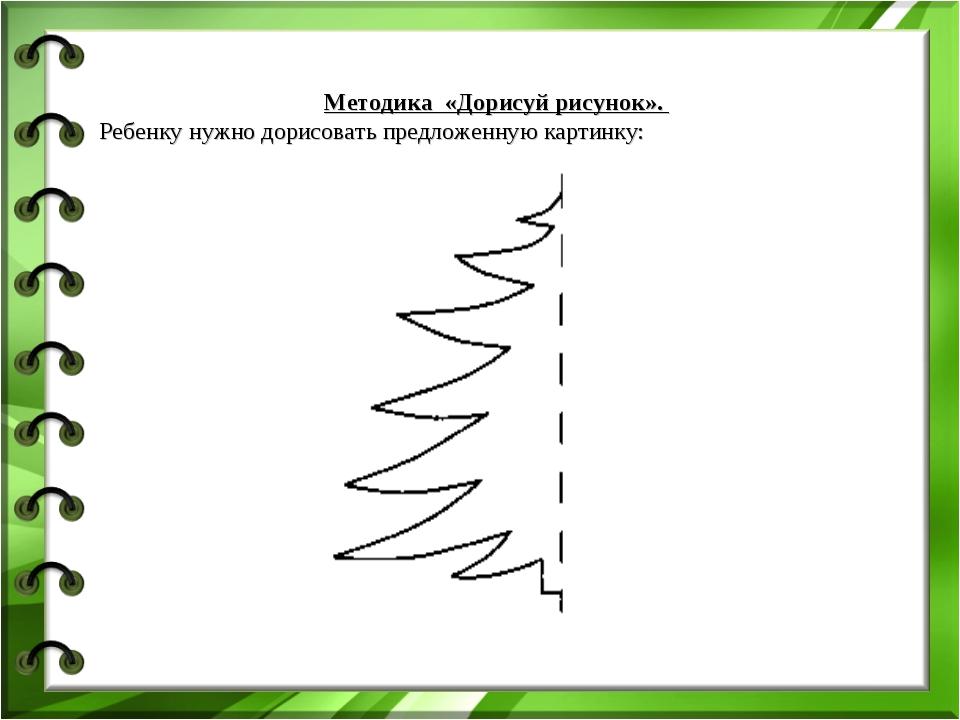 Методика «Дорисуй рисунок». Ребенку нужно дорисовать предложенную картинку:...