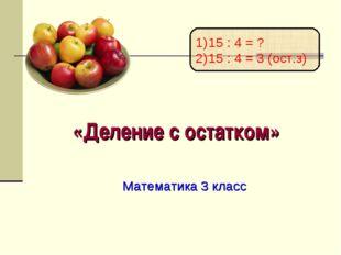 «Деление с остатком» Математика 3 класс 15 : 4 = ? 15 : 4 = 3 (ост.з)