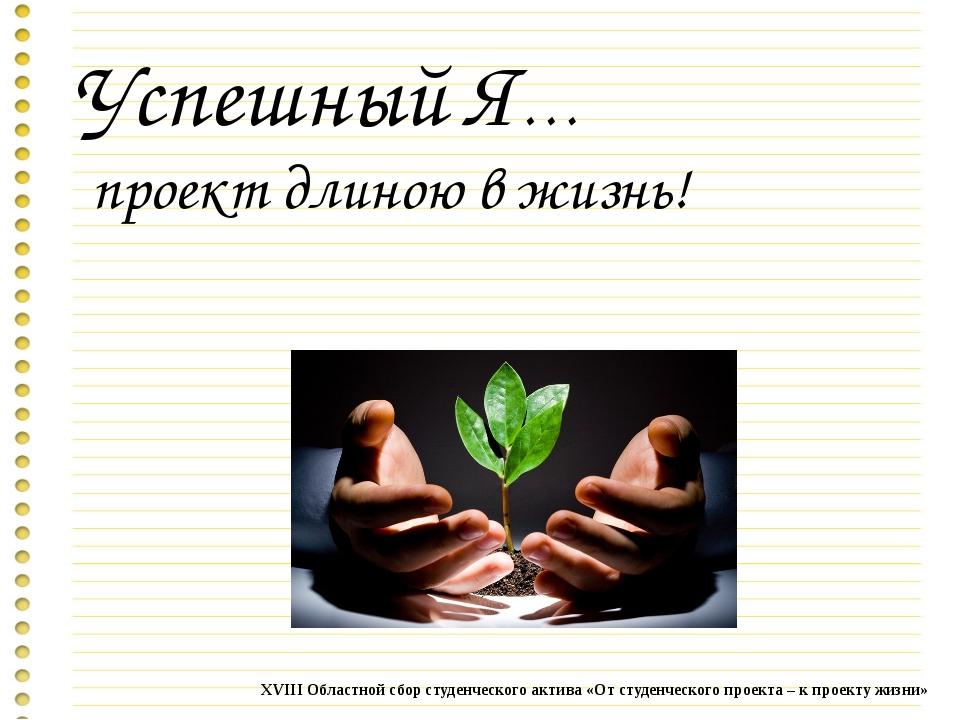 Успешный Я… проект длиною в жизнь! XVIII Областной сбор студенческого актива...
