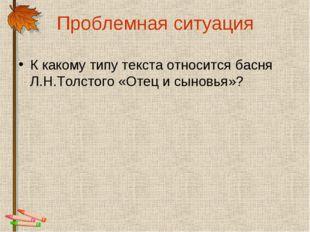 Проблемная ситуация К какому типу текста относится басня Л.Н.Толстого «Отец и