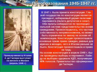 Преобразования 1945-1947 гг. В 1947 г. была принята конституция. Гла- вой гос