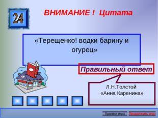 ВНИМАНИЕ ! Цитата «Терещенко! водки барину и огурец» Правильный ответ Л.Н.Тол