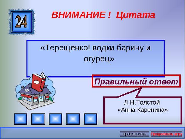 ВНИМАНИЕ ! Цитата «Терещенко! водки барину и огурец» Правильный ответ Л.Н.Тол...
